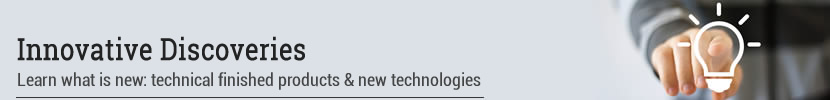 Innovative Discoveries. Learn what is new: technical finished products & new technologies