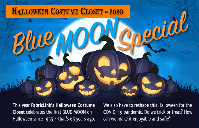 Halloween Costume Closet - 2020 BLUE MOON SPECIAL. This year Fabricklink's Halloween Costume Closet celebrates the first BLUE MOON on Halloween since 1955 - that's 65 years ago. We also have to reshape this Halloween for the COVID-19 pandemic. Do we trick or treat? How can we make it enjoyable and safe?
