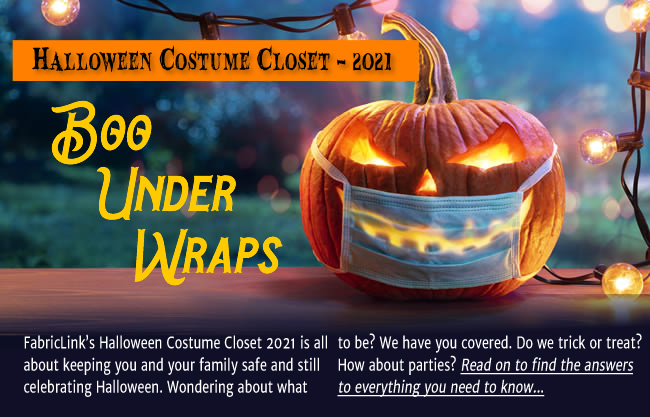 FabricLink's Halloween Costume Closet 2021 is all about keeping you and your family safe and still celebrating Halloween. Wondering about what to be? We have you covered. Do we trick or treat? How about parties? Read on to find the answers to everything you need to know...